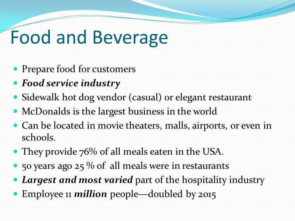 Food and Beverage Prepare food for customers Food service industry Sidewalk hot dog vendor (casual) or elegant restaurant McDonalds is the largest business in the world Can be located in movie theaters, malls, airports, or even in schools.
