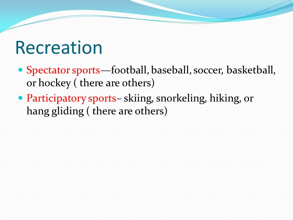 Recreation Spectator sports—football, baseball, soccer, basketball, or hockey ( there are others) Participatory sports– skiing, snorkeling, hiking, or hang gliding ( there are others)