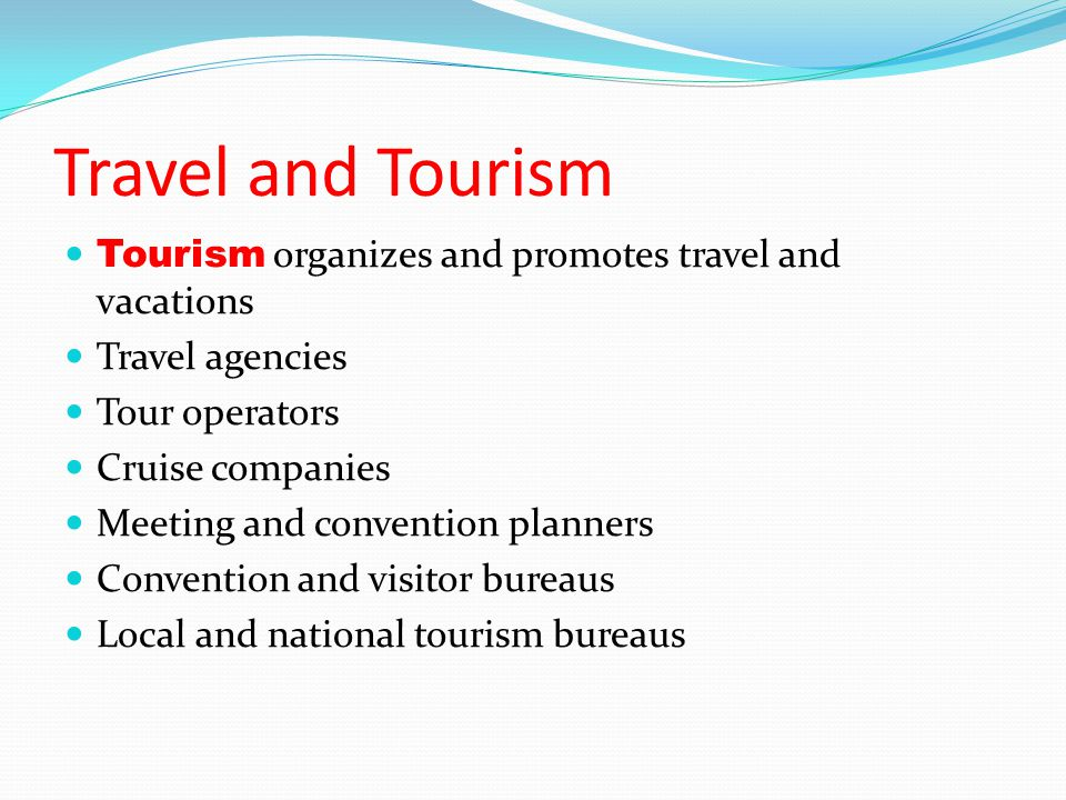 Travel and Tourism Tourism organizes and promotes travel and vacations Travel agencies Tour operators Cruise companies Meeting and convention planners Convention and visitor bureaus Local and national tourism bureaus