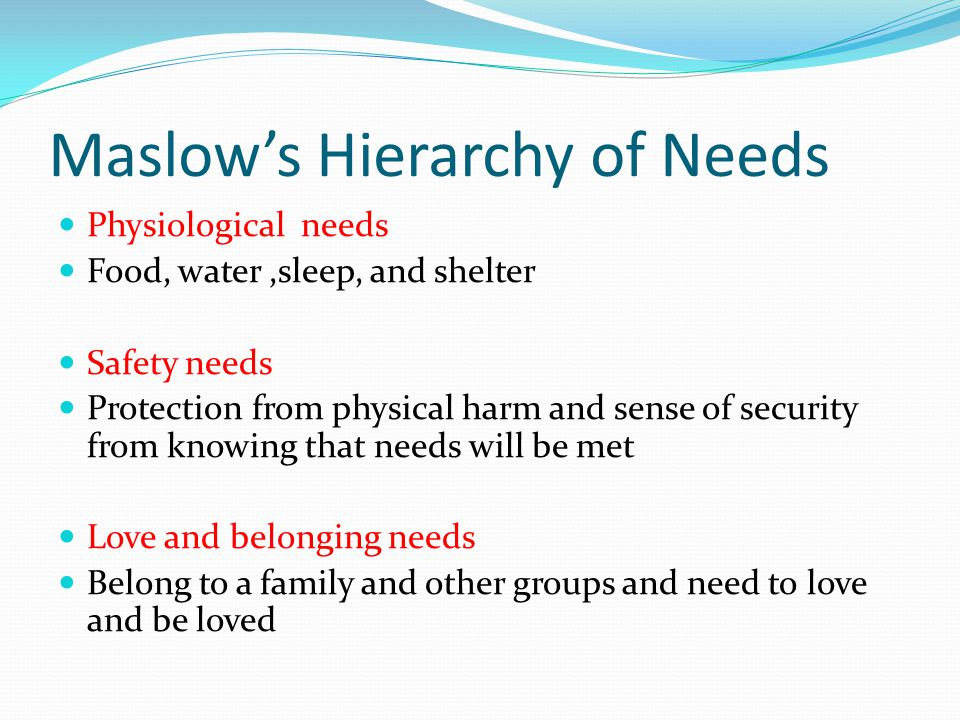 Maslow's Hierarchy of Needs Physiological needs Food, water,sleep, and shelter Safety needs Protection from physical harm and sense of security from knowing that needs will be met Love and belonging needs Belong to a family and other groups and need to love and be loved