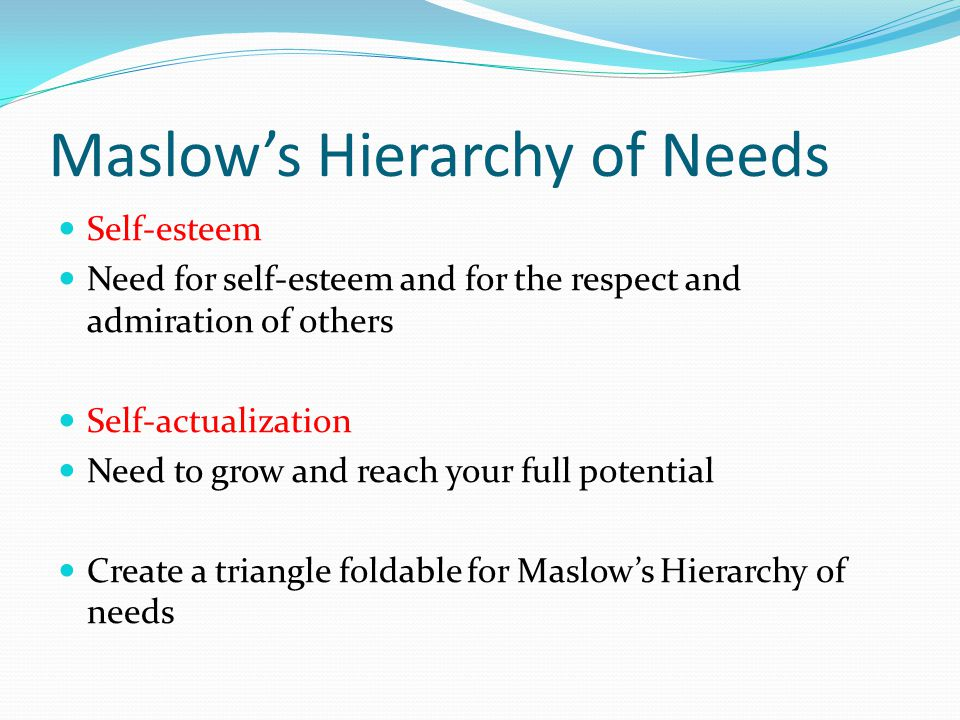 Maslow's Hierarchy of Needs Self-esteem Need for self-esteem and for the respect and admiration of others Self-actualization Need to grow and reach your full potential Create a triangle foldable for Maslow's Hierarchy of needs