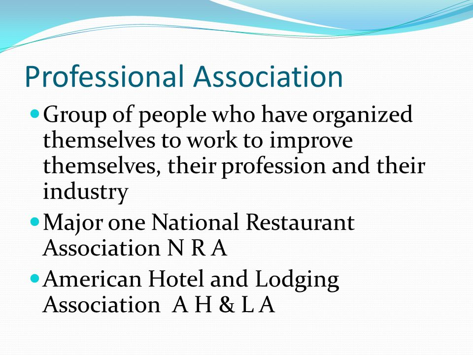 Professional Association Group of people who have organized themselves to work to improve themselves, their profession and their industry Major one National Restaurant Association N R A American Hotel and Lodging Association A H & L A