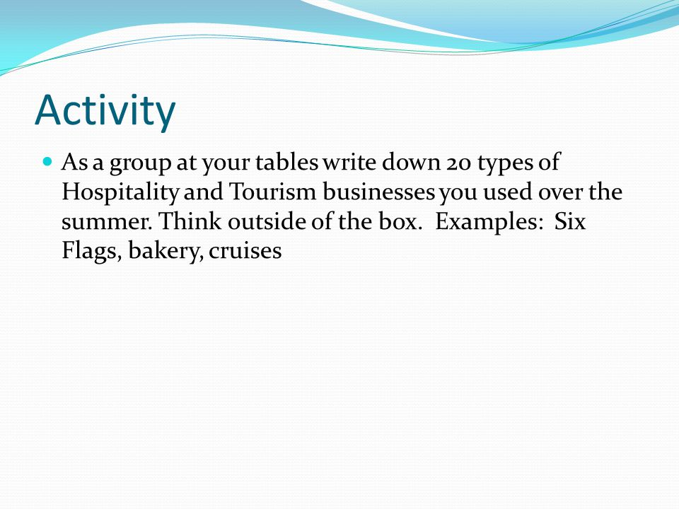 Activity As a group at your tables write down 20 types of Hospitality and Tourism businesses you used over the summer.