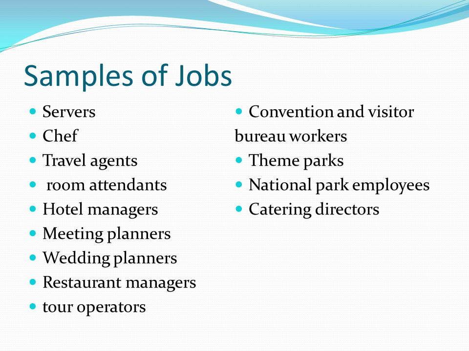 Samples of Jobs Servers Chef Travel agents room attendants Hotel managers Meeting planners Wedding planners Restaurant managers tour operators Convention and visitor bureau workers Theme parks National park employees Catering directors