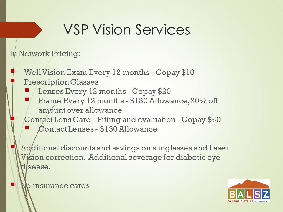 VSP Vision Services In Network Pricing:  Well Vision Exam Every 12 months - Copay $10  Prescription Glasses  Lenses Every 12 months - Copay $20  Frame Every 12 months - $130 Allowance; 20% off amount over allowance  Contact Lens Care - Fitting and evaluation - Copay $60  Contact Lenses - $130 Allowance  Additional discounts and savings on sunglasses and Laser Vision correction.