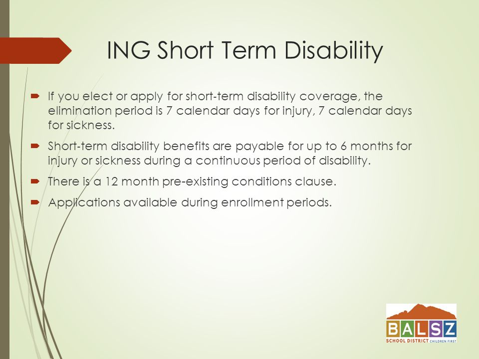 ING Short Term Disability  If you elect or apply for short ‐ term disability coverage, the elimination period is 7 calendar days for injury, 7 calendar days for sickness.