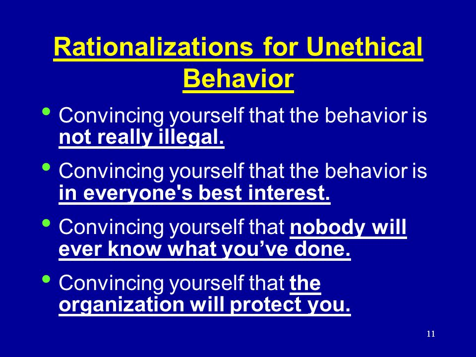 11 Rationalizations for Unethical Behavior Convincing yourself that the behavior is not really illegal.