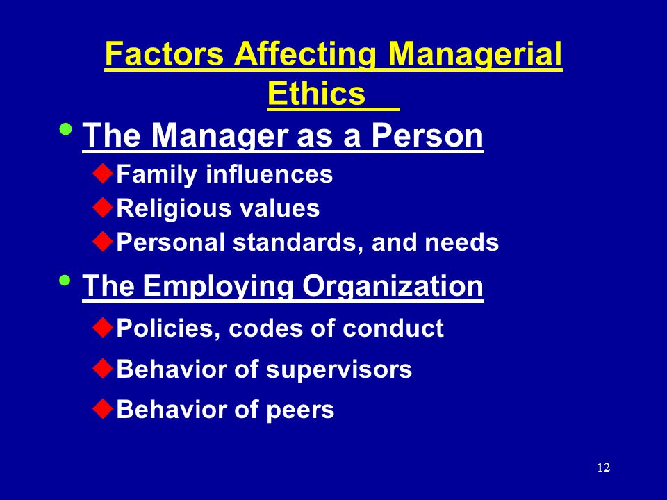 12 Factors Affecting Managerial Ethics The Manager as a Person  Family influences  Religious values  Personal standards, and needs The Employing Organization  Policies, codes of conduct  Behavior of supervisors  Behavior of peers