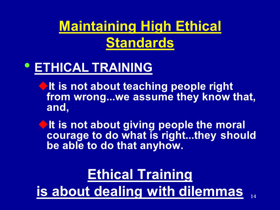 14 Maintaining High Ethical Standards ETHICAL TRAINING  It is not about teaching people right from wrong...we assume they know that, and,  It is not about giving people the moral courage to do what is right...they should be able to do that anyhow.
