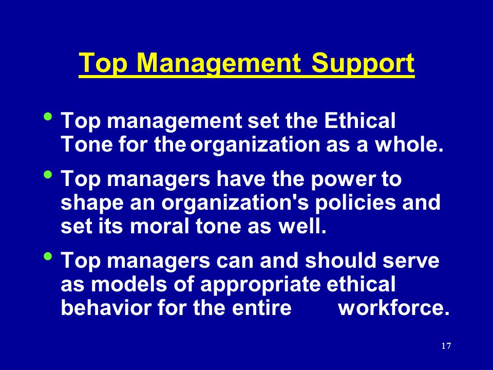 17 Top Management Support Top management set the Ethical Tone for theorganization as a whole.