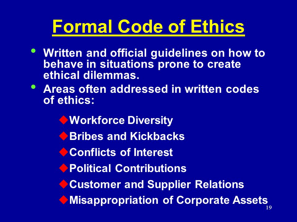 19 Formal Code of Ethics Written and official guidelines on how to behave in situations prone to create ethical dilemmas.