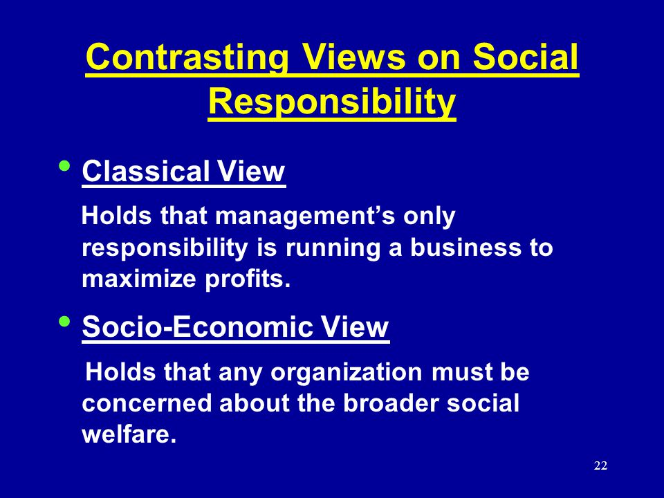 22 Contrasting Views on Social Responsibility Classical View Holds that management's only responsibility is running a business to maximize profits.