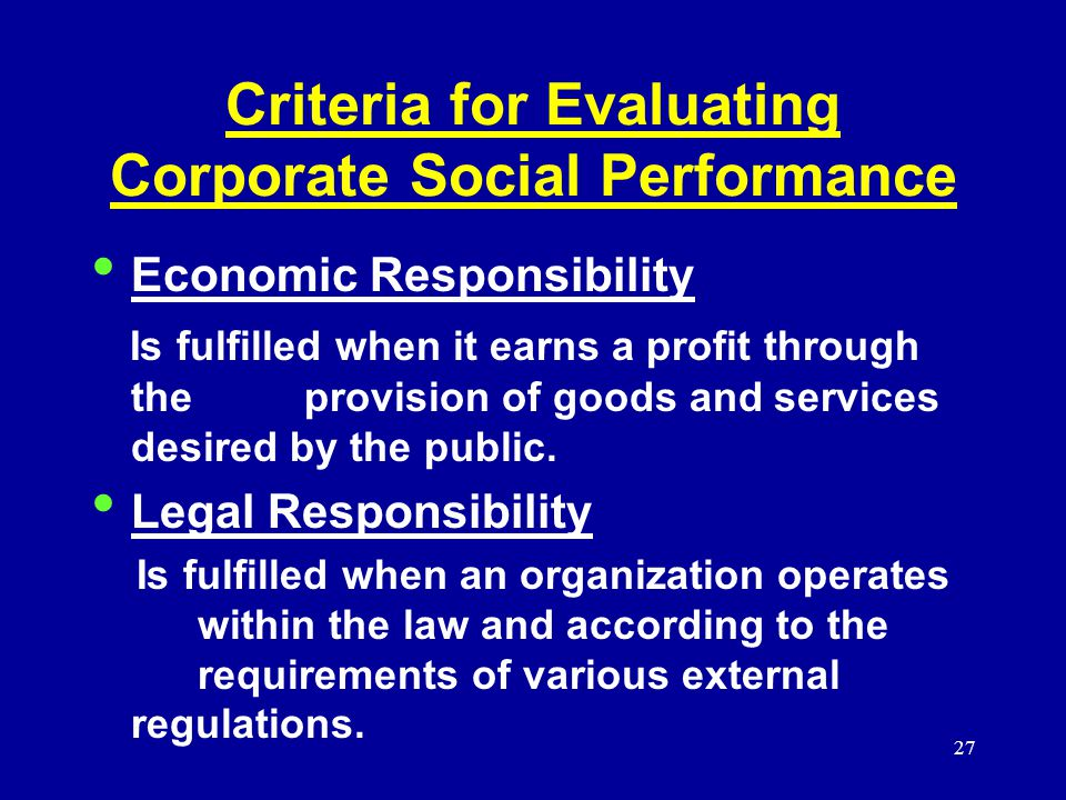 27 Criteria for Evaluating Corporate Social Performance Economic Responsibility Is fulfilled when it earns a profit through the provision of goods and services desired by the public.