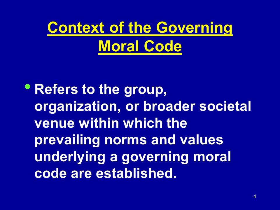 4 Context of the Governing Moral Code Refers to the group, organization, or broader societal venue within which the prevailing norms and values underlying a governing moral code are established.