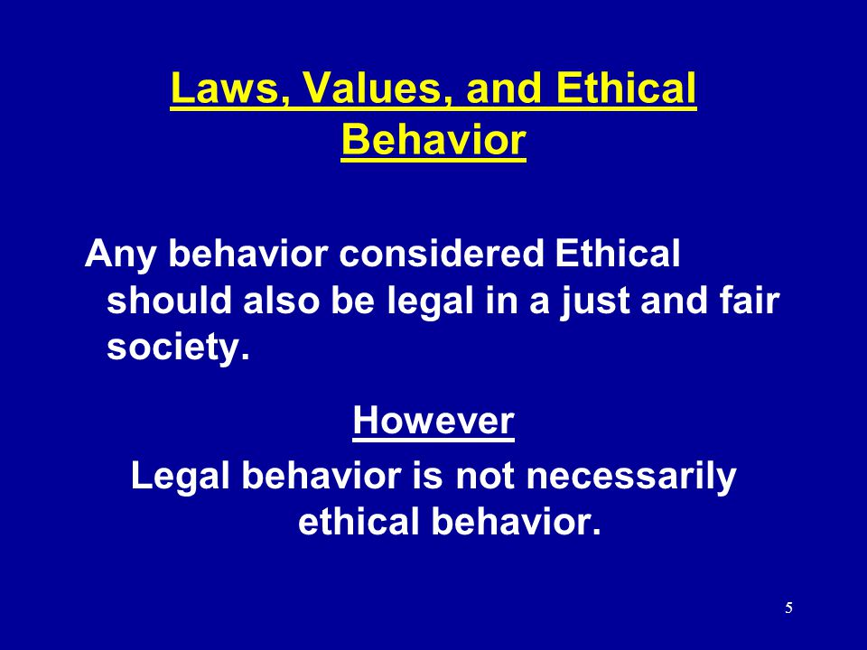 5 Laws, Values, and Ethical Behavior Any behavior considered Ethical should also be legal in a just and fair society.
