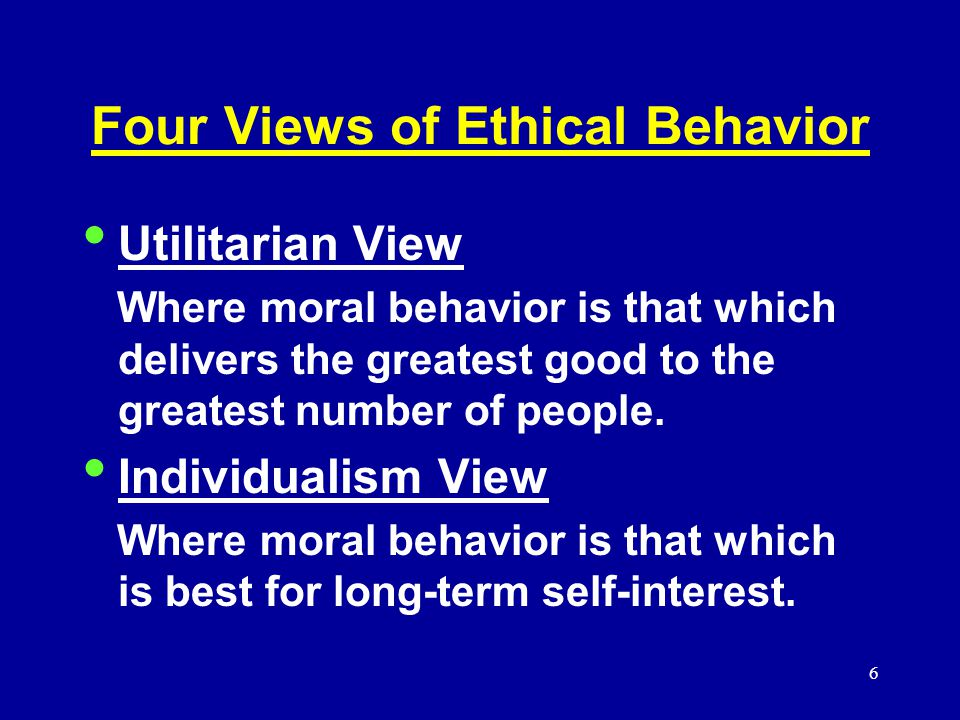 6 Four Views of Ethical Behavior Utilitarian View Where moral behavior is that which delivers the greatest good to the greatest number of people.