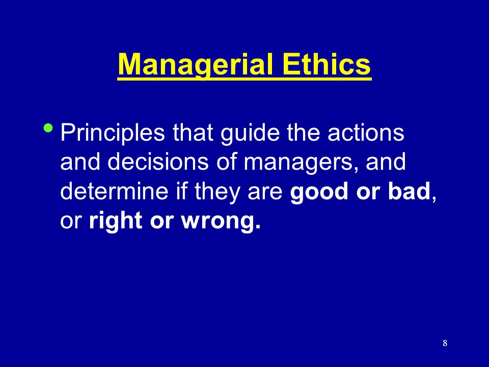 8 Managerial Ethics Principles that guide the actions and decisions of managers, and determine if they are good or bad, or right or wrong.