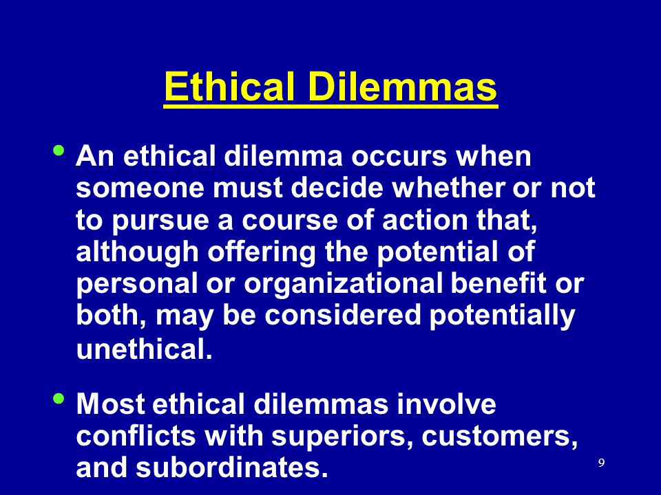 9 Ethical Dilemmas An ethical dilemma occurs when someone must decide whether or not to pursue a course of action that, although offering the potential of personal or organizational benefit or both, may be considered potentially unethical.