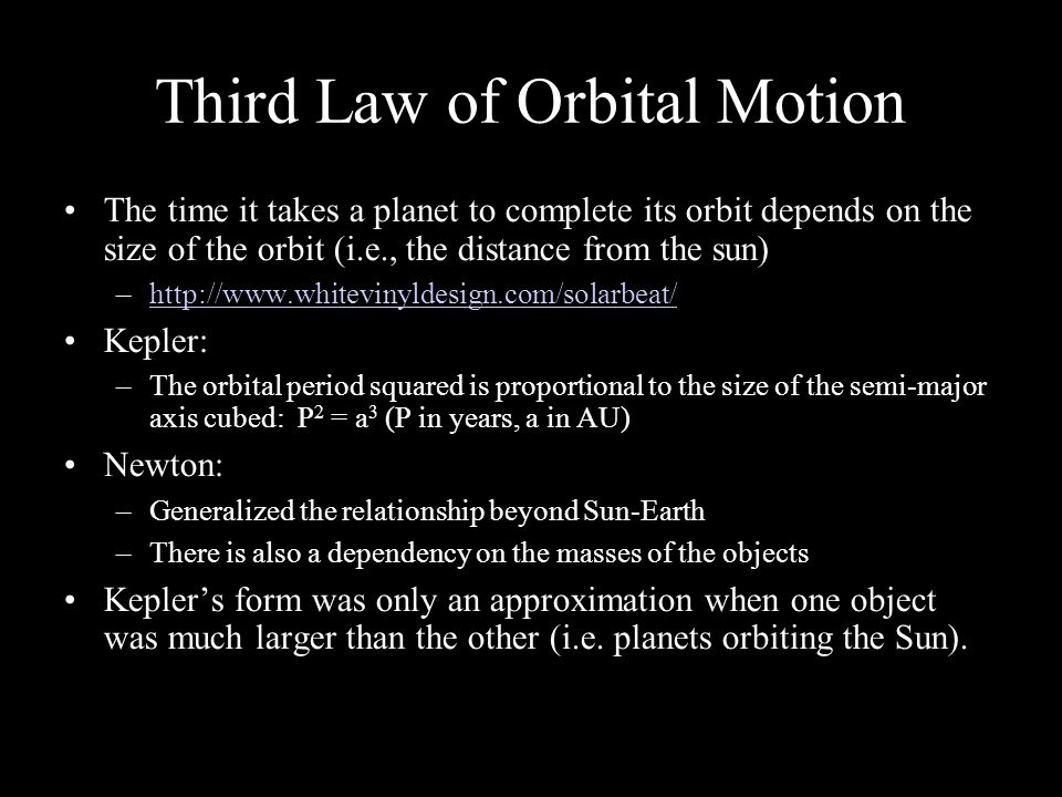 Third Law of Orbital Motion The time it takes a planet to complete its orbit depends on the size of the orbit (i.e., the distance from the sun) –  Kepler: –The orbital period squared is proportional to the size of the semi-major axis cubed: P 2 = a 3 (P in years, a in AU) Newton: –Generalized the relationship beyond Sun-Earth –There is also a dependency on the masses of the objects Kepler's form was only an approximation when one object was much larger than the other (i.e.