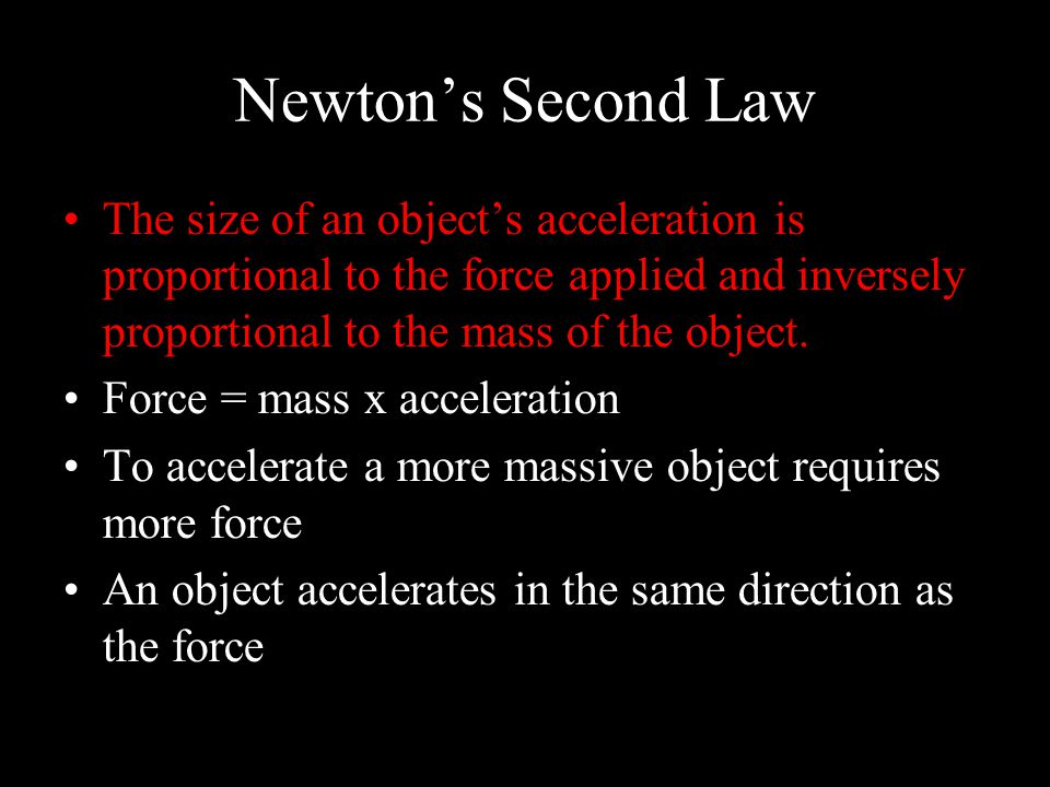 Newton's Second Law The size of an object's acceleration is proportional to the force applied and inversely proportional to the mass of the object.