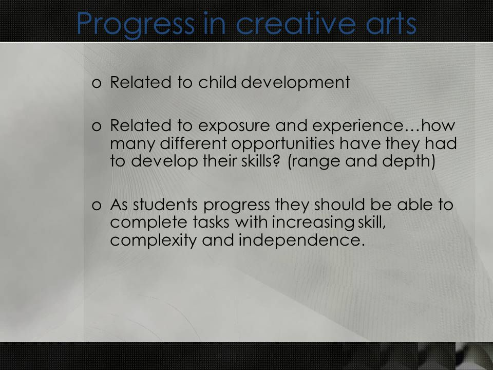 Progress in creative arts oRelated to child development oRelated to exposure and experience…how many different opportunities have they had to develop their skills.