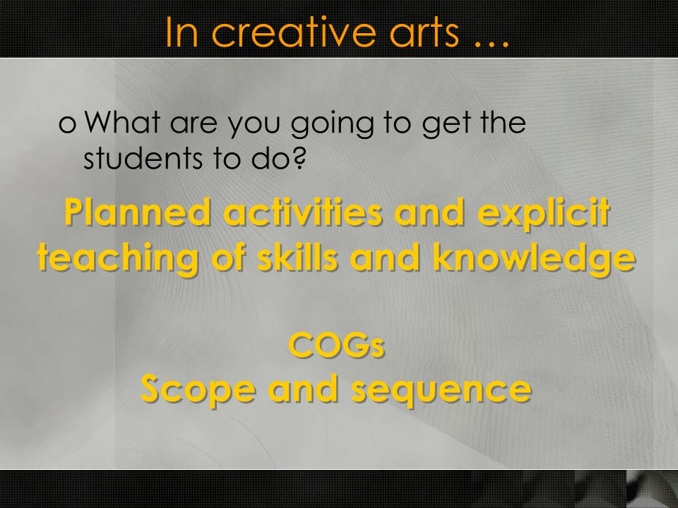 In creative arts … oWhat are you going to get the students to do.