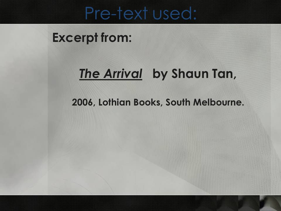 Pre-text used: Excerpt from: The Arrival by Shaun Tan, 2006, Lothian Books, South Melbourne.