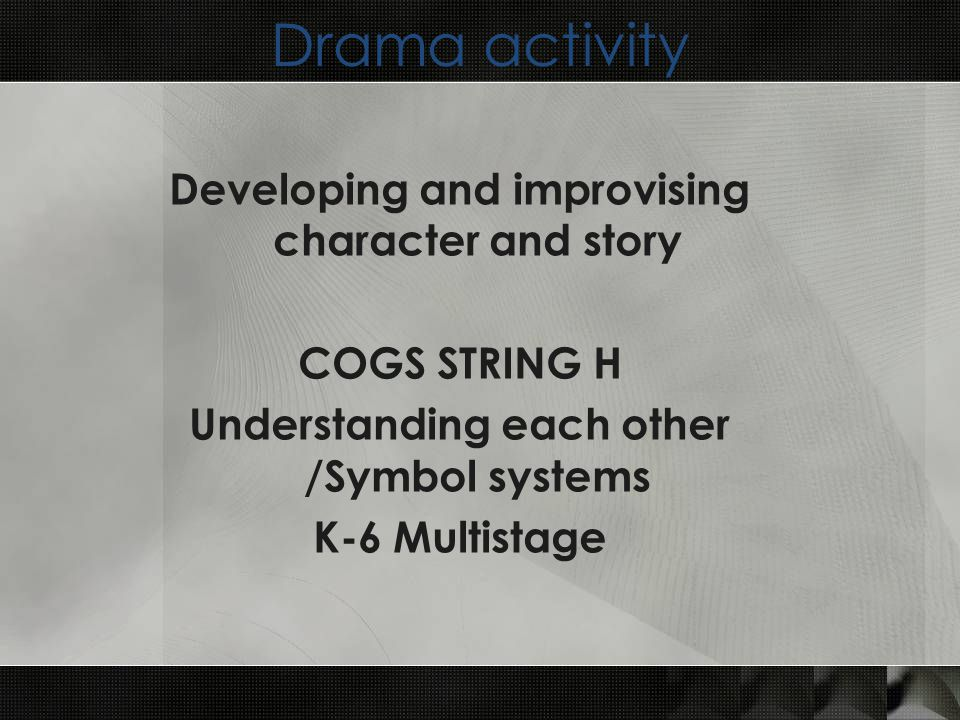 Drama activity Developing and improvising character and story COGS STRING H Understanding each other /Symbol systems K-6 Multistage