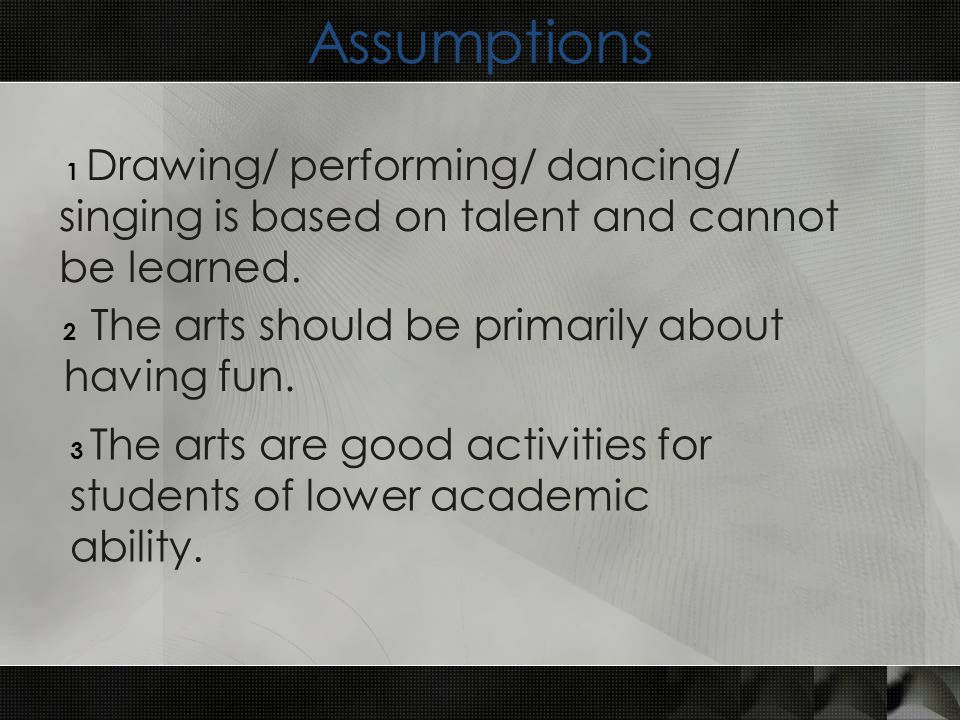 Assumptions 1 Drawing/ performing/ dancing/ singing is based on talent and cannot be learned.