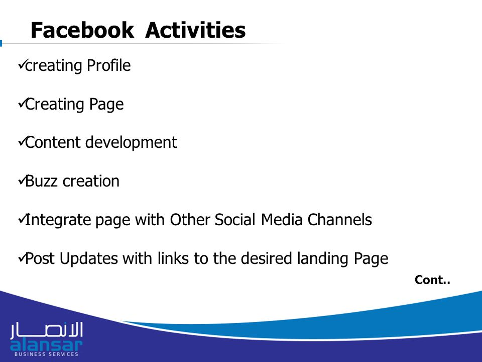 Facebook Activities creating Profile Creating Page Content development Buzz creation Integrate page with Other Social Media Channels Post Updates with links to the desired landing Page Cont..