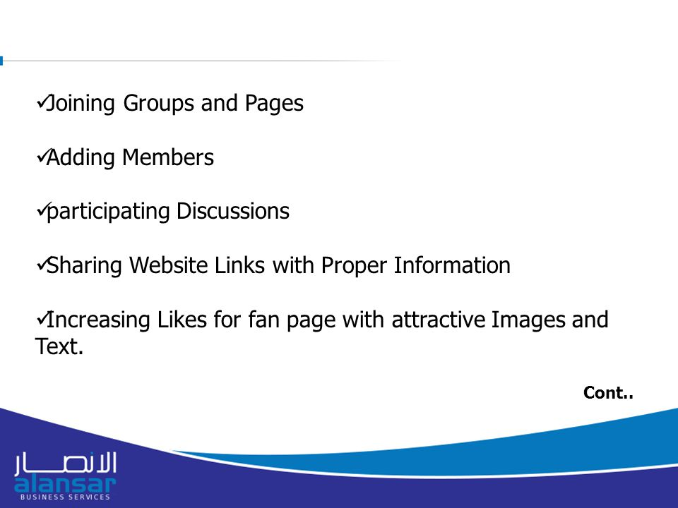 Joining Groups and Pages Adding Members participating Discussions Sharing Website Links with Proper Information Increasing Likes for fan page with attractive Images and Text.