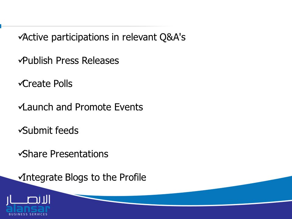Active participations in relevant Q&A s Publish Press Releases Create Polls Launch and Promote Events Submit feeds Share Presentations Integrate Blogs to the Profile