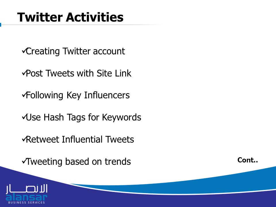 Twitter Activities Creating Twitter account Post Tweets with Site Link Following Key Influencers Use Hash Tags for Keywords Retweet Influential Tweets Tweeting based on trends Cont..