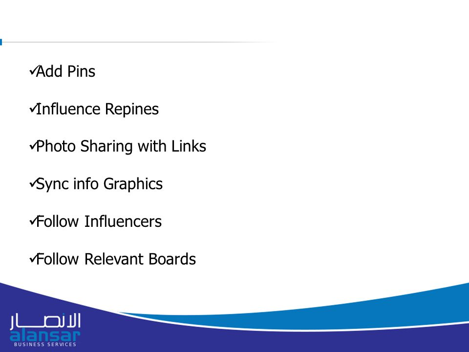 Add Pins Influence Repines Photo Sharing with Links Sync info Graphics Follow Influencers Follow Relevant Boards