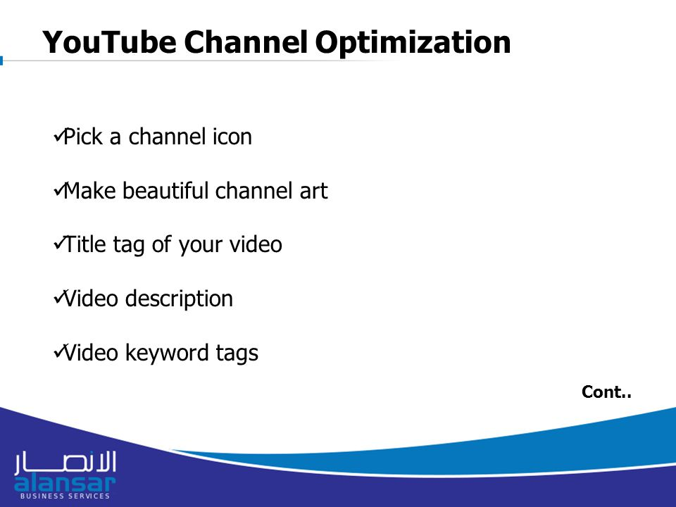 YouTube Channel Optimization Pick a channel icon Make beautiful channel art Title tag of your video Video description Video keyword tags Cont..
