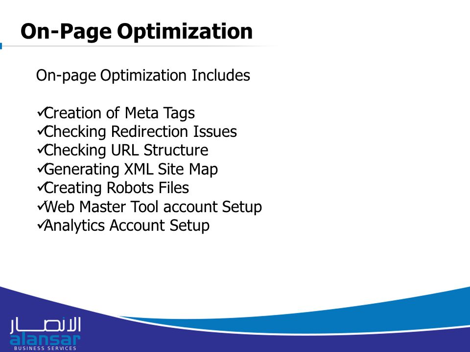 8/16/2015 On-page Optimization Includes Creation of Meta Tags Checking Redirection Issues Checking URL Structure Generating XML Site Map Creating Robots Files Web Master Tool account Setup Analytics Account Setup On-Page Optimization