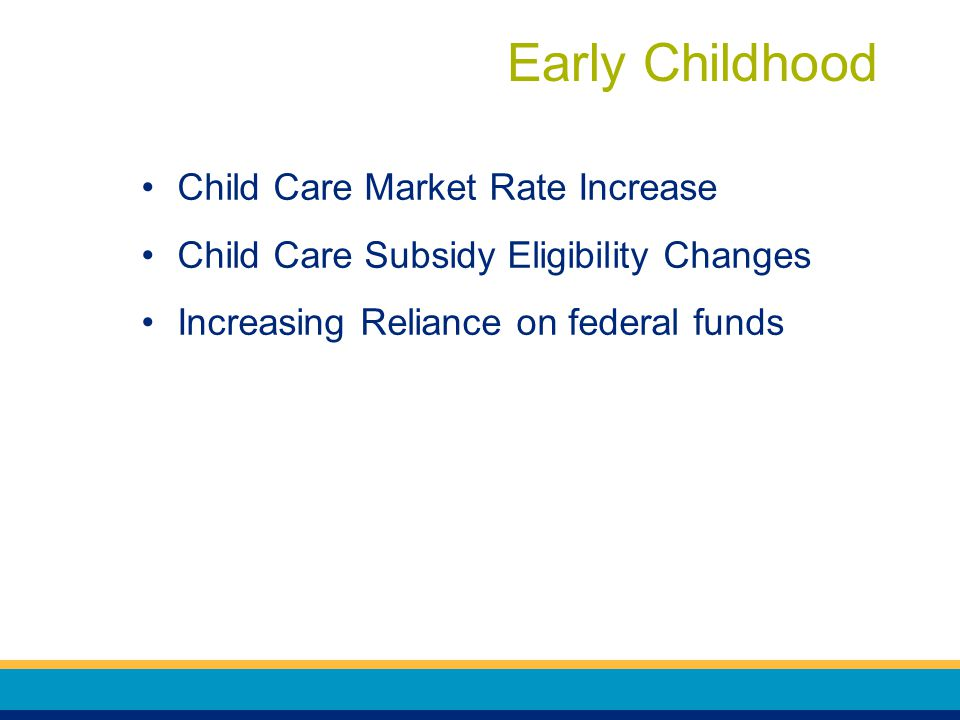 Early Childhood Child Care Market Rate Increase Child Care Subsidy Eligibility Changes Increasing Reliance on federal funds