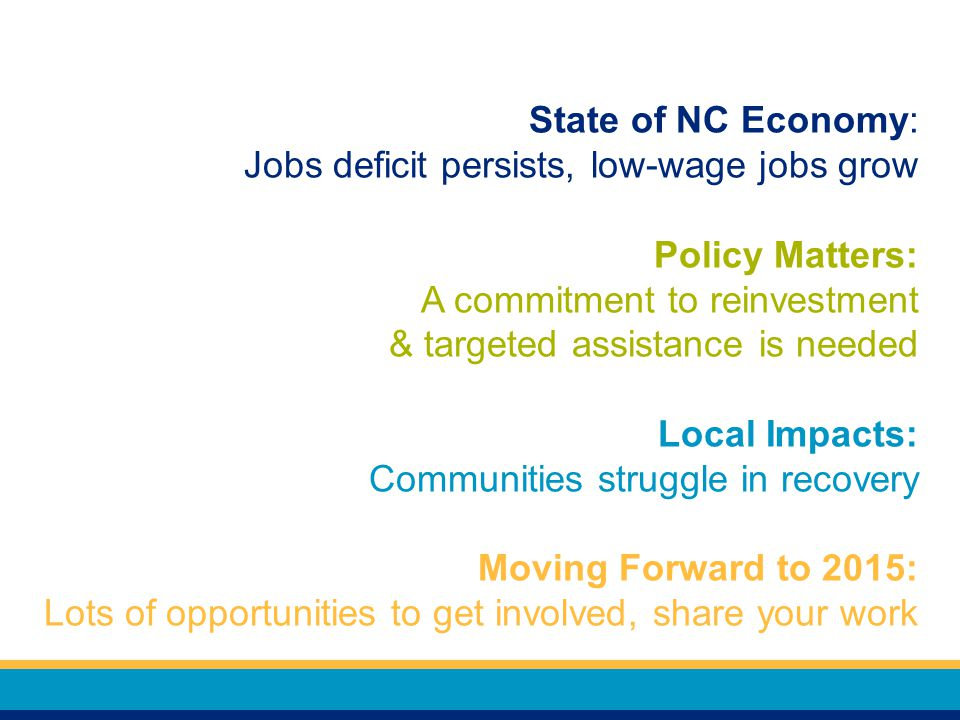 State of NC Economy: Jobs deficit persists, low-wage jobs grow Policy Matters: A commitment to reinvestment & targeted assistance is needed Local Impacts: Communities struggle in recovery Moving Forward to 2015: Lots of opportunities to get involved, share your work