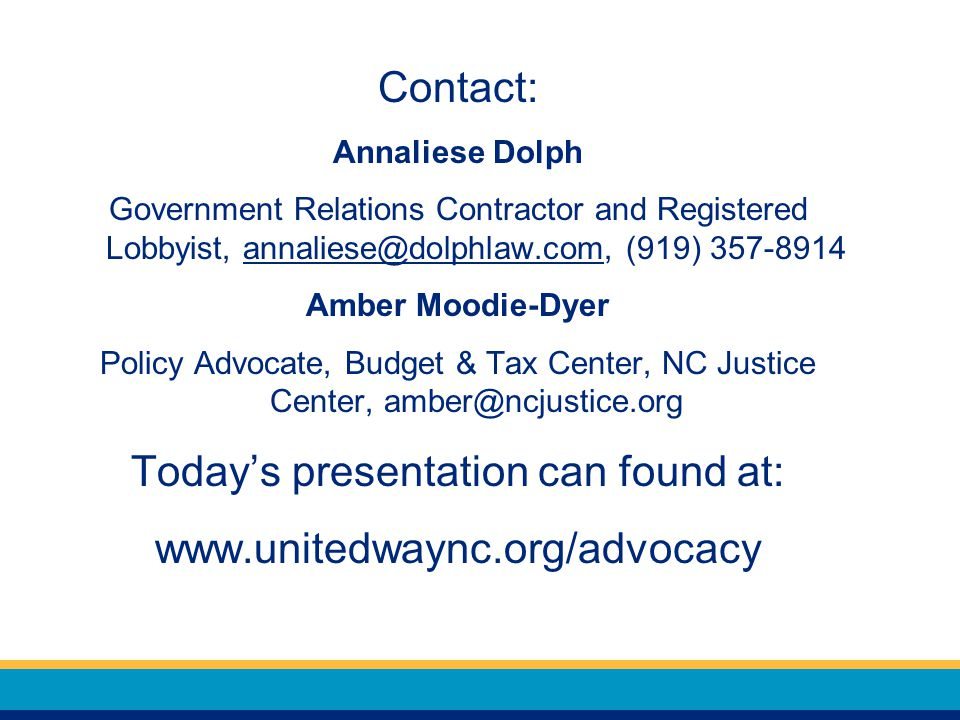 Contact: Annaliese Dolph Government Relations Contractor and Registered Lobbyist, (919) Amber Moodie-Dyer Policy Advocate, Budget & Tax Center, NC Justice Center, Today's presentation can found at: