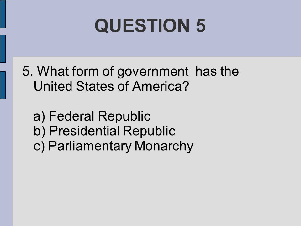 QUESTION 5 5. What form of government has the United States of America.
