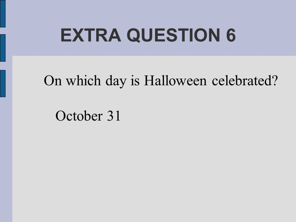 EXTRA QUESTION 6 On which day is Halloween celebrated October 31
