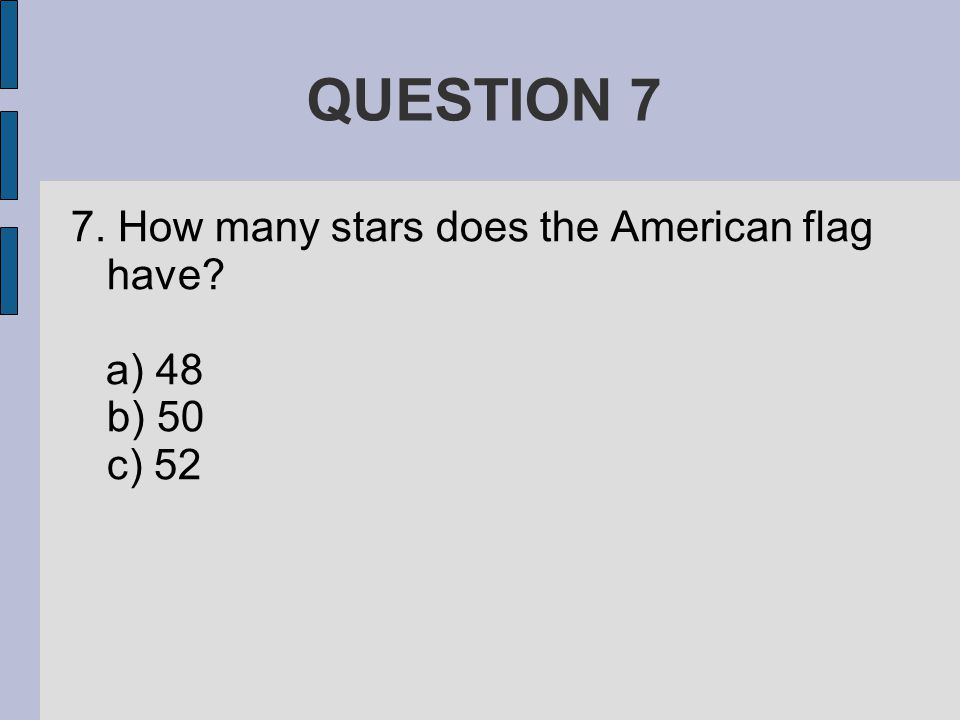 QUESTION 7 7. How many stars does the American flag have a) 48 b) 50 c) 52