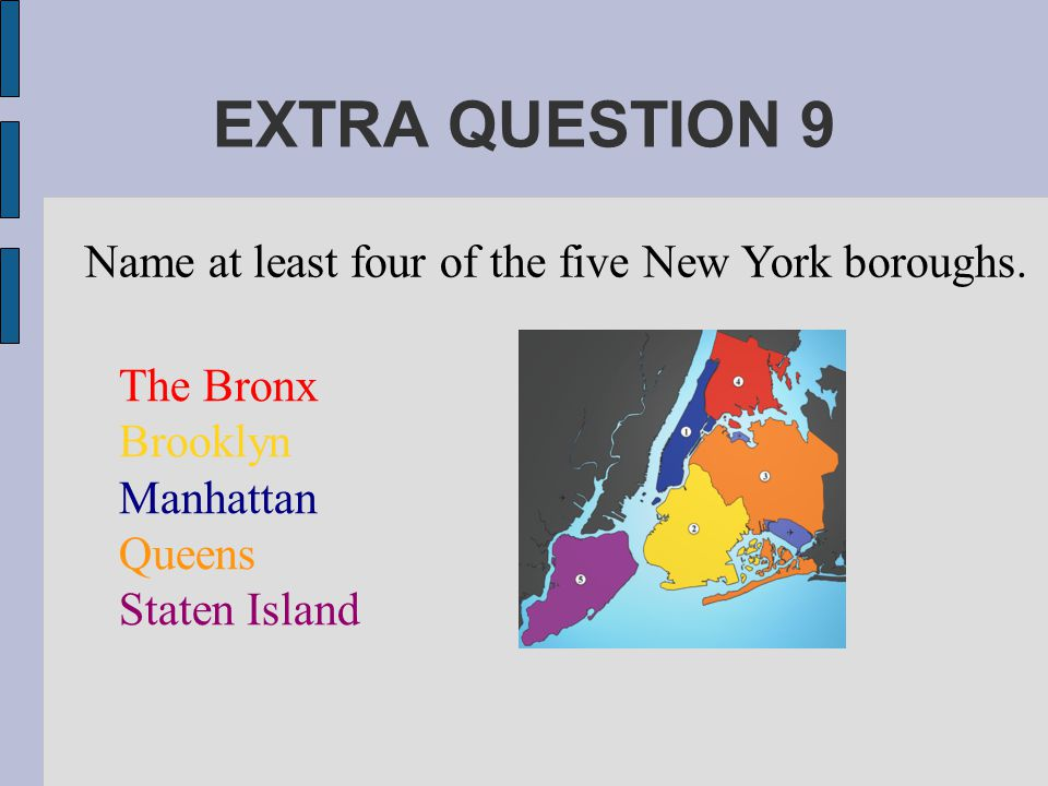 EXTRA QUESTION 9 Name at least four of the five New York boroughs.