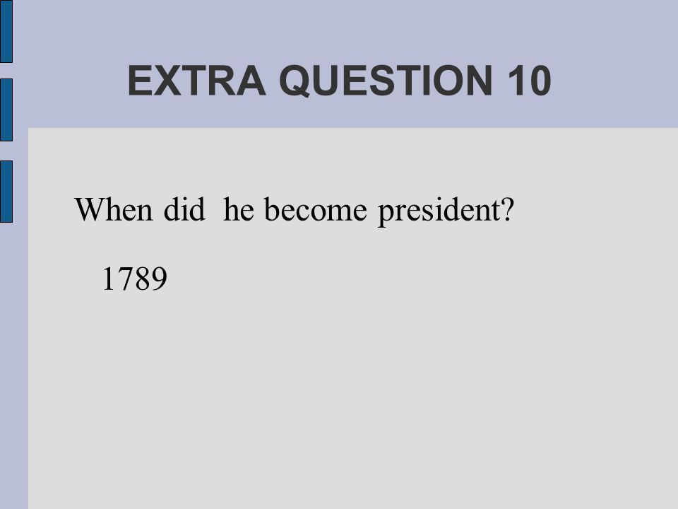 EXTRA QUESTION 10 When did he become president 1789