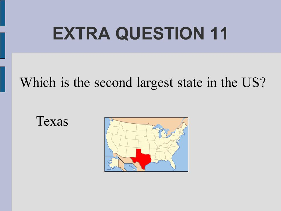 EXTRA QUESTION 11 Which is the second largest state in the US Texas
