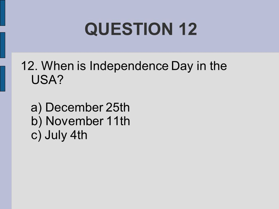 QUESTION When is Independence Day in the USA a) December 25th b) November 11th c) July 4th