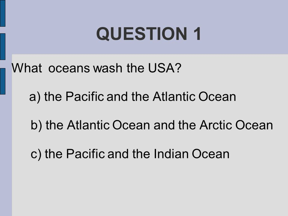 QUESTION 1 What oceans wash the USA.