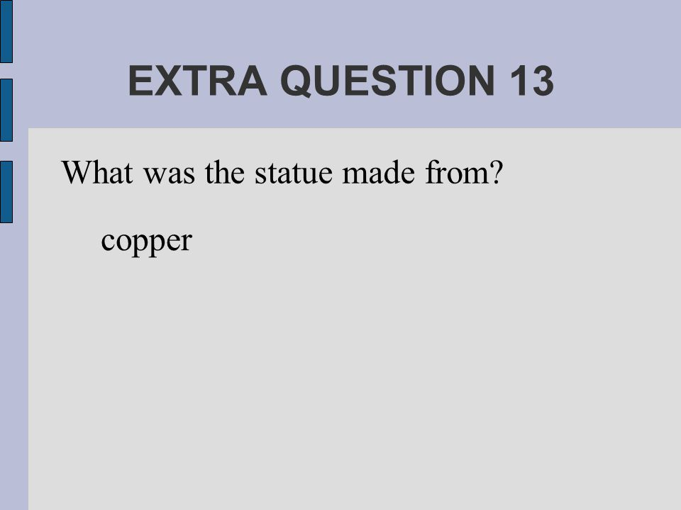 EXTRA QUESTION 13 What was the statue made from copper