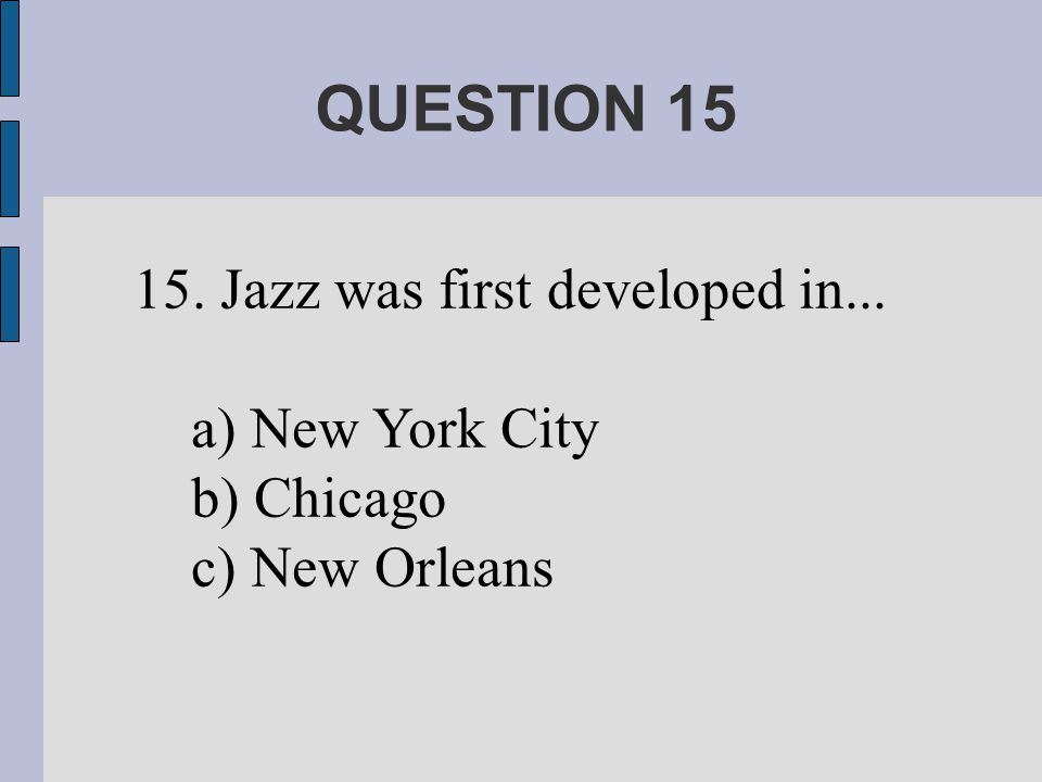 QUESTION Jazz was first developed in... a) New York City b) Chicago c) New Orleans