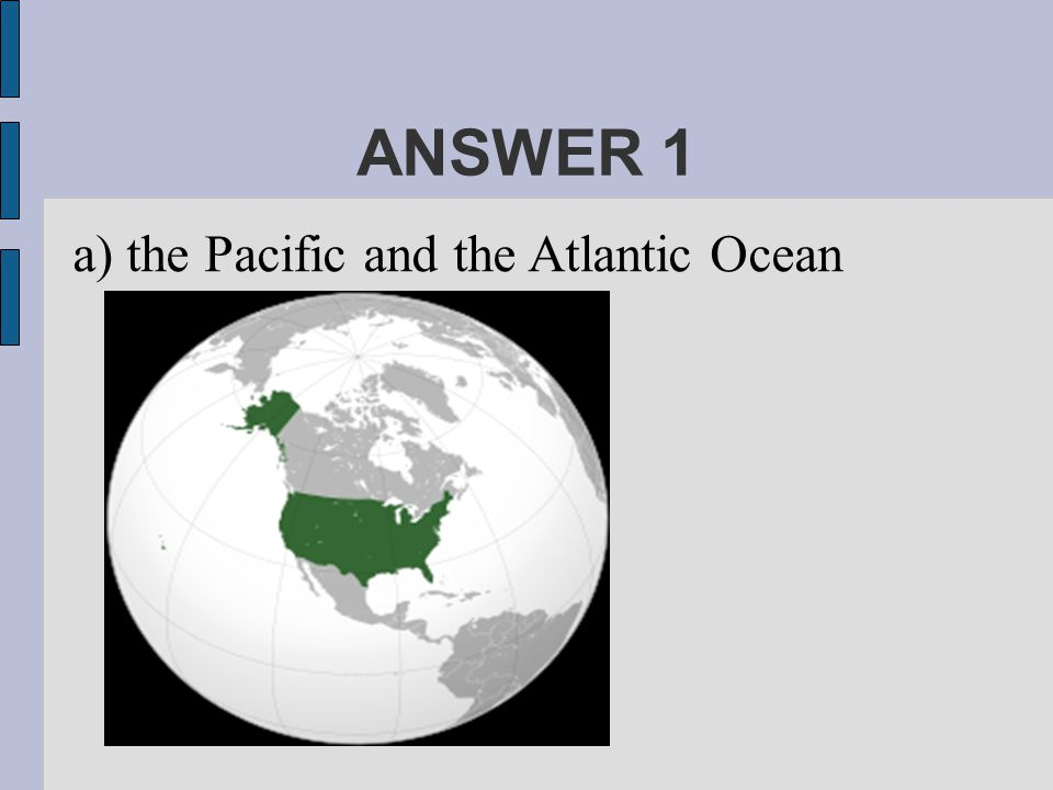 ANSWER 1 a) the Pacific and the Atlantic Ocean